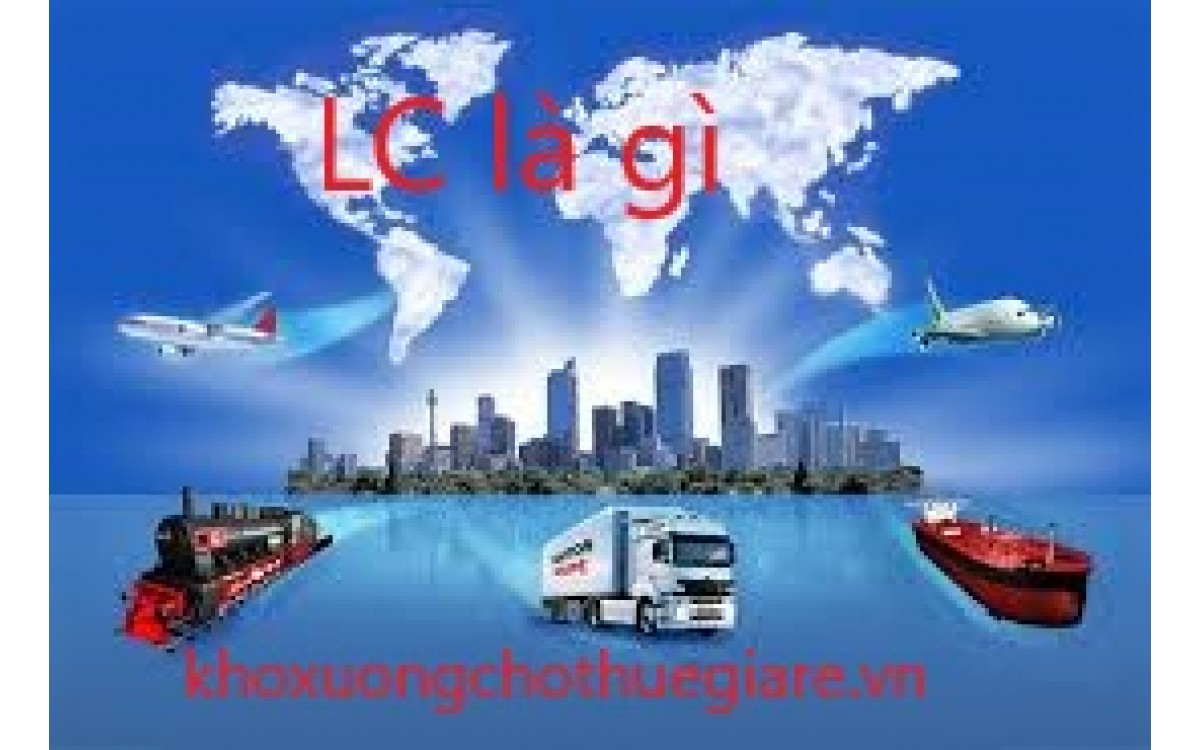 LC Là Gì? ( Hay L/C Là Gì) Chi tiết, Lợi ích và tầm quan trọng của LC đới với doanh nghiệp?